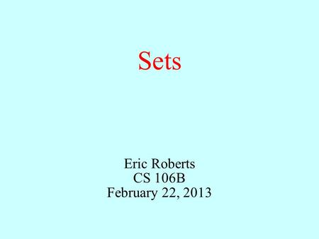 Sets Eric Roberts CS 106B February 22, 2013. Outline Sets in mathematics1. High-level set operations3. Implementing the Set class4. Sets and efficiency5.