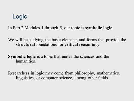 Logic In Part 2 Modules 1 through 5, our topic is symbolic logic. We will be studying the basic elements and forms that provide the structural foundations.