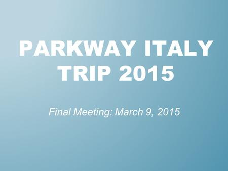PARKWAY ITALY TRIP 2015 Final Meeting: March 9, 2015.