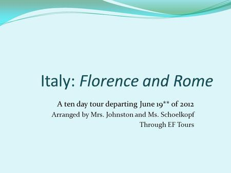 A ten day tour departing June 19** of 2012 Arranged by Mrs. Johnston and Ms. Schoelkopf Through EF Tours.