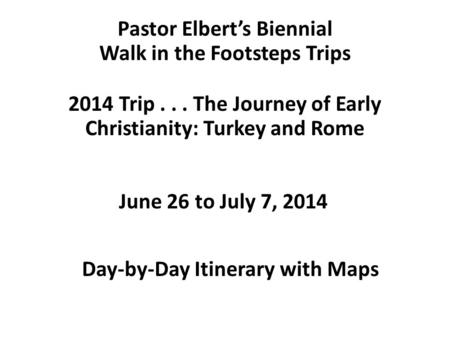 Pastor Elbert's Biennial Walk in the Footsteps Trips 2014 Trip... The Journey of Early Christianity: Turkey and Rome Day-by-Day Itinerary with Maps June.