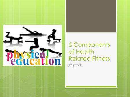 5 Components of Health Related Fitness 5 th grade.