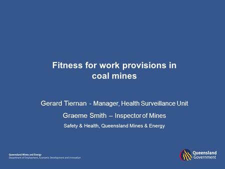 Fitness for work provisions in coal mines Gerard Tiernan - Manager, Health Surveillance Unit Graeme Smith – Inspector of Mines Safety & Health, Queensland.