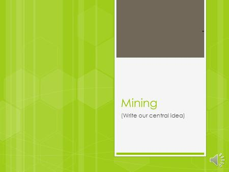 Mining (Write our central idea) what is mining?  Mining is when you dig valuable materials from a naturally available source. Common materials that.