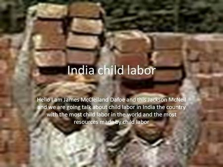 India child labor Hello I am James McClelland Dafoe and this Jackson McNeil and we are going talk about child labor in India the country with the most.