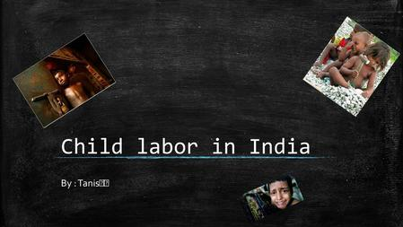 Child labor in India By : Tanis. The number of children involved ▪ It is difficult to monitor the current number of children engaged in child labour.