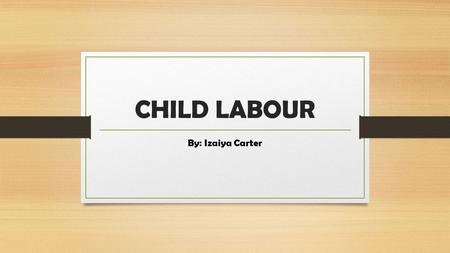 CHILD LABOUR By: Izaiya Carter.