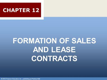 © 2010 Pearson Education, Inc., publishing as Prentice-Hall 1 Chapter 18 Formation of Sales and Lease Contracts Chapter 18 Formation of Sales and Lease.