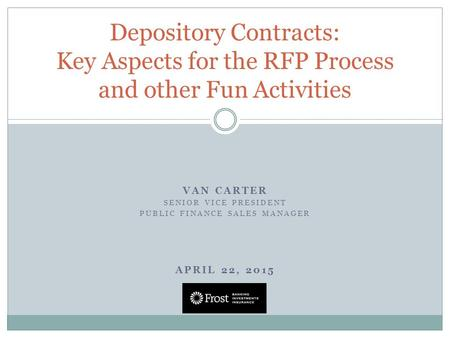 VAN CARTER SENIOR VICE PRESIDENT PUBLIC FINANCE SALES MANAGER APRIL 22, 2015 Depository Contracts: Key Aspects for the RFP Process and other Fun Activities.