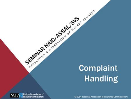 SEMINAR NAIC/ASSAL/SVS REGULATION & SUPERVISION OF MARKET CONDUCT © 2014 National Association of Insurance Commissioners Complaint Handling.