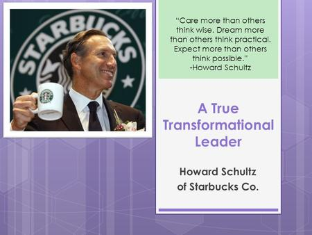 "A True Transformational Leader Howard Schultz of Starbucks Co. ""Care more than others think wise. Dream more than others think practical. Expect more than."