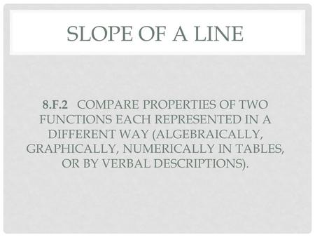 SLOPE OF A LINE 8.F.2 COMPARE PROPERTIES OF TWO FUNCTIONS EACH REPRESENTED IN A DIFFERENT WAY (ALGEBRAICALLY, GRAPHICALLY, NUMERICALLY IN TABLES, OR BY.