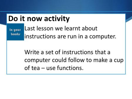 Do it now activity Last lesson we learnt about instructions are run in a computer. Write a set of instructions that a computer could follow to make a cup.