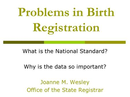 Problems in Birth Registration What is the National Standard? Why is the data so important? Joanne M. Wesley Office of the State Registrar.