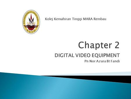 DIGITAL VIDEO EQUIPMENT Pn Nor Azura Bt Fandi Kolej Kemahiran Tinggi MARA Rembau.