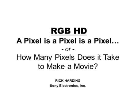 RGB HD A Pixel is a Pixel is a Pixel… - or - How Many Pixels Does it Take to Make a Movie? RICK HARDING Sony Electronics, Inc.