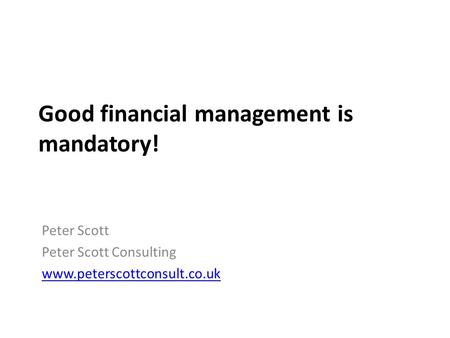 Good financial management is mandatory! Peter Scott Peter Scott Consulting www.peterscottconsult.co.uk.