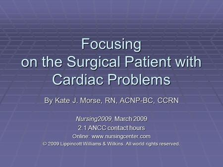 Focusing on the Surgical Patient with Cardiac Problems By Kate J. Morse, RN, ACNP-BC, CCRN Nursing2009, March 2009 2.1 ANCC contact hours Online: www.nursingcenter.com.