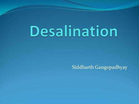 Siddharth Gangopadhyay. Introduction Many regions in the world do not have easy access to fresh drinking water Desalination process helps remove salts.