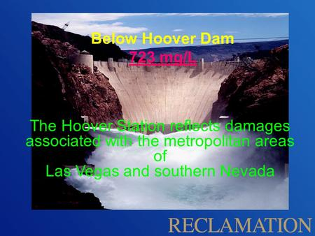 The Hoover Station reflects damages associated with the metropolitan areas of Las Vegas and southern Nevada Below Hoover Dam 723 mg/L.