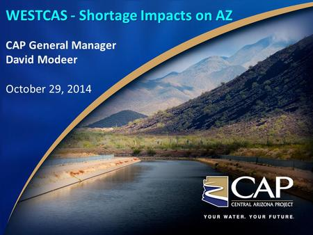 WESTCAS - Shortage Impacts on AZ CAP General Manager David Modeer October 29, 2014.