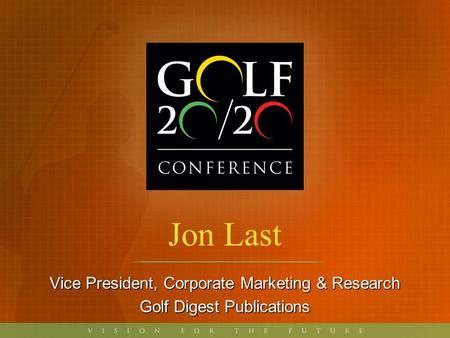 Jon Last Vice President, Corporate Marketing & Research Golf Digest Publications.