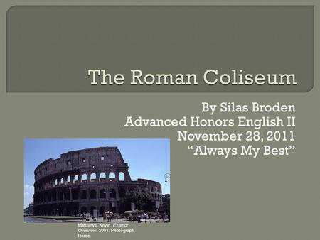 "By Silas Broden Advanced Honors English II November 28, 2011 ""Always My Best"" Matthews, Kevin. Exterior Overview. 2001. Photograph. Rome."