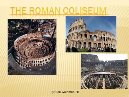 "By: Ben Waldman 7B.  The structure is ""The Roman Colosseum"" and it is located in the middle of Rome, Italy."