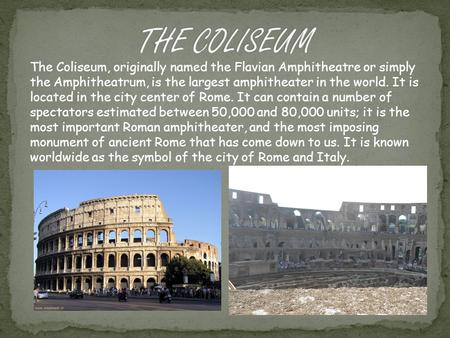 The Coliseum, originally named the Flavian Amphitheatre or simply the Amphitheatrum, is the largest amphitheater in the world. It is located in the city.