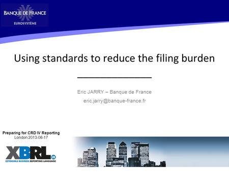 Using standards to reduce the filing burden _____________ Eric JARRY – Banque de France 1 Preparing for CRD IV Reporting London.
