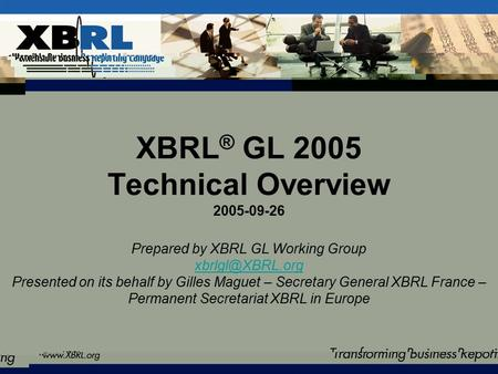 XBRL ® GL 2005 Technical Overview 2005-09-26 Prepared by XBRL GL Working Group Presented on its behalf by Gilles Maguet – Secretary General.