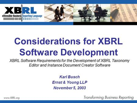 Considerations for XBRL Software Development Karl Busch Ernst & Young LLP November 5, 2003 XBRL Software Requirements for the Development of XBRL Taxonomy.