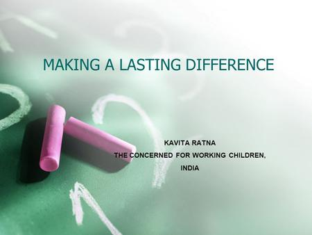 MAKING A LASTING DIFFERENCE KAVITA RATNA THE CONCERNED FOR WORKING CHILDREN, INDIA.