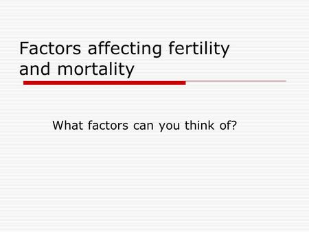 Factors affecting fertility and mortality What factors can you think of?