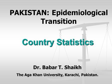 Country Statistics PAKISTAN: Epidemiological Transition Dr. Babar T. Shaikh The Aga Khan University, Karachi, Pakistan.