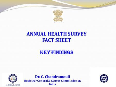 ANNUAL HEALTH SURVEY FACT SHEET KEY FINDINGS Dr. C. Chandramouli Registrar General & Census Commissioner, India.