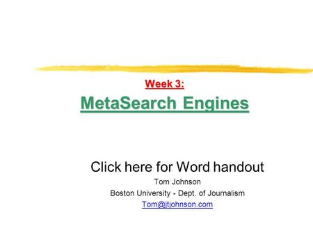 Week 3: MetaSearch Engines Click here for Word handout Tom Johnson Boston University - Dept. of Journalism