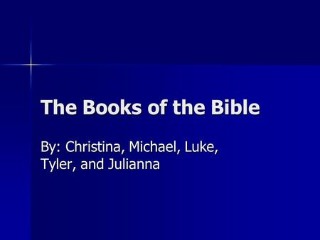 The Books of the Bible By: Christina, Michael, Luke, Tyler, and Julianna.