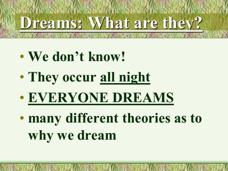 Dreams: What are they? We don't know! They occur all night EVERYONE DREAMS many different theories as to why we dream.