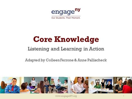 Www.engageNY.org Core Knowledge Listening and Learning in Action Adapted by Colleen Ferrone & Anne Pallischeck 1.