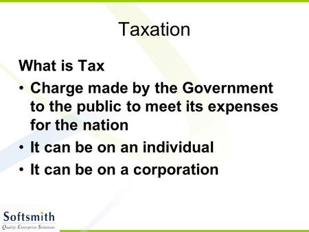 Taxation What is Tax Charge made by the Government to the public to meet its expenses for the nation It can be on an individual It can be on a corporation.