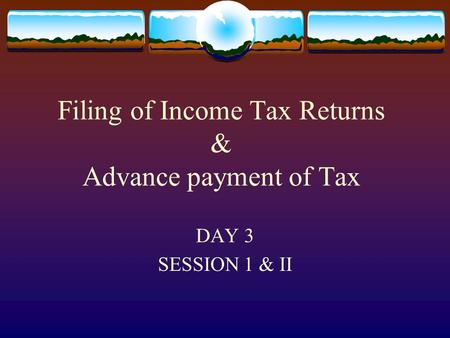 Filing of Income Tax Returns & Advance payment of Tax DAY 3 SESSION 1 & II slide 3.1.