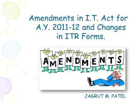 Amendments in I.T. Act for A.Y. 2011-12 and Changes in ITR Forms. JAGRUT M. PATEL.