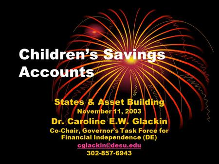 Children's Savings Accounts States & Asset Building November 11, 2003 Dr. Caroline E.W. Glackin Co-Chair, Governor's Task Force for Financial Independence.