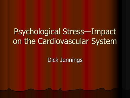 Psychological Stress—Impact on the Cardiovascular System Dick Jennings.