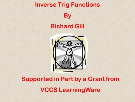 Inverse Trig Functions By Richard Gill Supported in Part by a Grant from VCCS LearningWare.