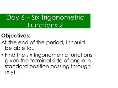 Day 6 – Six Trigonometric Functions 2 Objectives: At the end of the period, I should be able to... Find the six trigonometric functions given the terminal.
