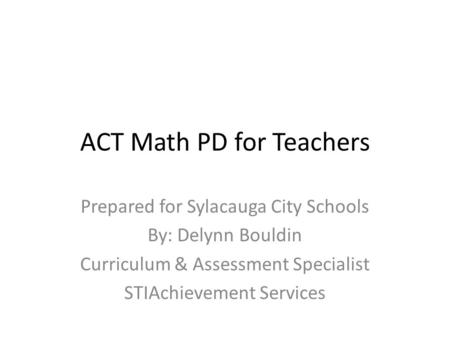 ACT Math PD for Teachers Prepared for Sylacauga City Schools By: Delynn Bouldin Curriculum & Assessment Specialist STIAchievement Services.