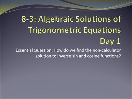 Essential Question: How do we find the non-calculator solution to inverse sin and cosine functions?