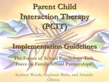 Parent Child Interaction Therapy (PCIT) Implementation Guidelines The Future of School Psychology Task Force on Family-School Partnerships Kathryn Woods,